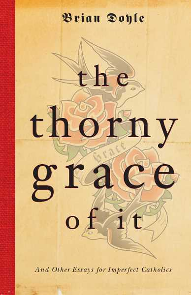 The Thorny Grace of It: And Other Essays for Imperfect Catholics is a new book of essays by Brian Doyle.
